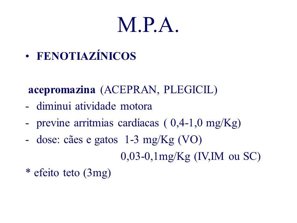 M.P.A. FENOTIAZÍNICOS acepromazina (ACEPRAN, PLEGICIL) -diminui atividade motora -previne arritmias cardíacas ( 0,4-1,0 mg/Kg) -dose: cães e gatos 1-3