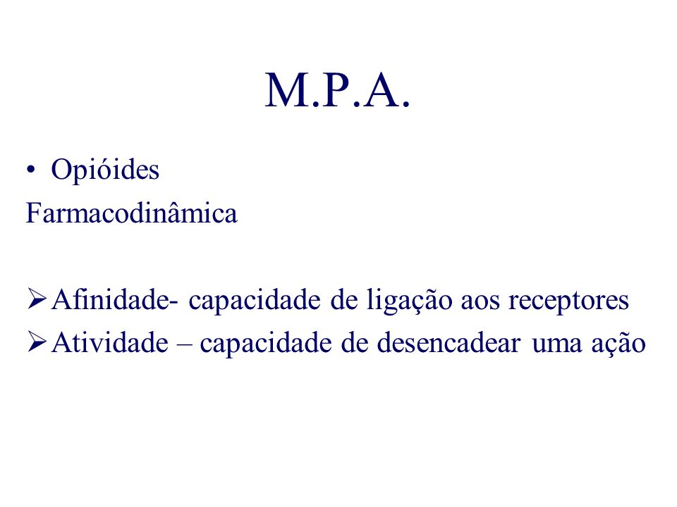 M.P.A. Opióides Farmacodinâmica Afinidade- capacidade de ligação aos receptores Atividade – capacidade de desencadear uma ação