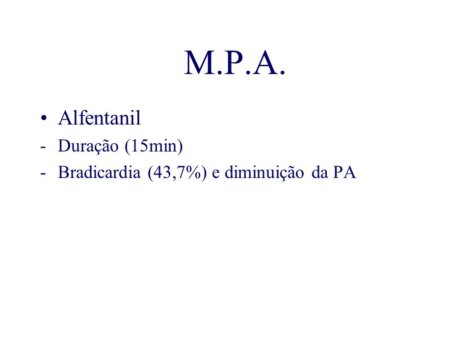 M.P.A. Alfentanil -Duração (15min) -Bradicardia (43,7%) e diminuição da PA