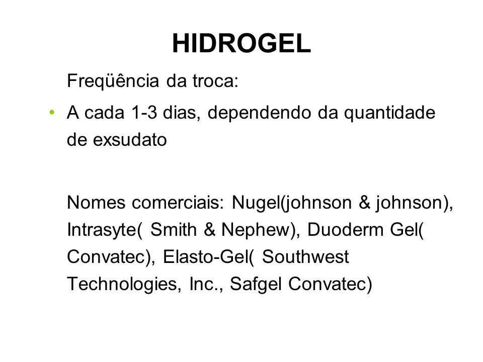 HIDROGEL Freqüência da troca: A cada 1-3 dias, dependendo da quantidade de exsudato Nomes comerciais: Nugel(johnson & johnson), Intrasyte( Smith & Nephew), Duoderm Gel( Convatec), Elasto-Gel( Southwest Technologies, Inc., Safgel Convatec)