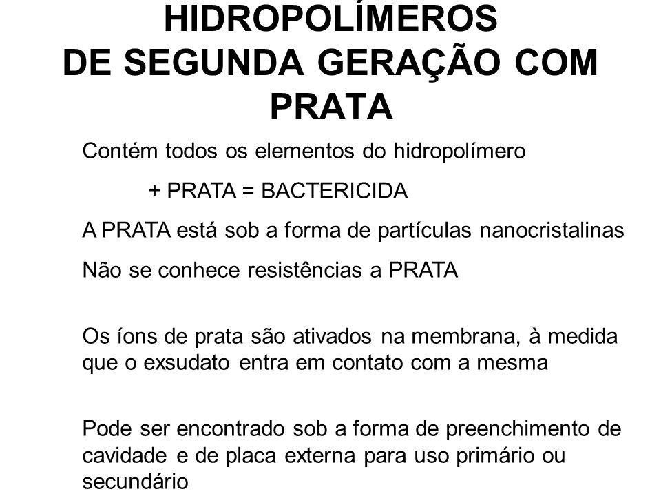 HIDROPOLÍMEROS DE SEGUNDA GERAÇÃO COM PRATA Contém todos os elementos do hidropolímero + PRATA = BACTERICIDA A PRATA está sob a forma de partículas nanocristalinas Não se conhece resistências a PRATA Os íons de prata são ativados na membrana, à medida que o exsudato entra em contato com a mesma Pode ser encontrado sob a forma de preenchimento de cavidade e de placa externa para uso primário ou secundário.
