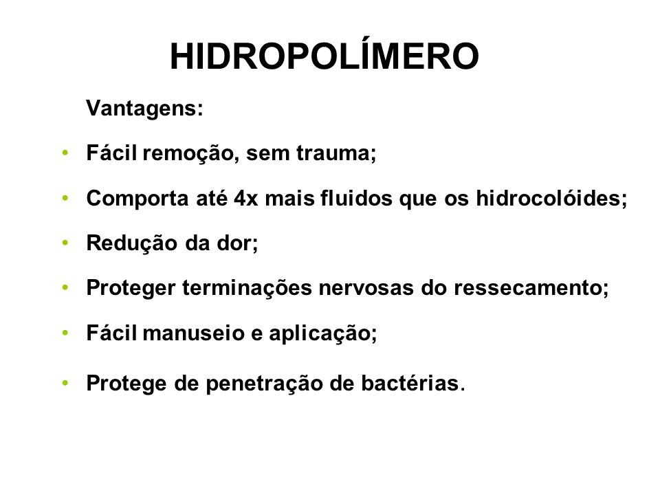 HIDROPOLÍMERO Vantagens: Fácil remoção, sem trauma; Comporta até 4x mais fluidos que os hidrocolóides; Redução da dor; Proteger terminações nervosas do ressecamento; Fácil manuseio e aplicação; Protege de penetração de bactérias.