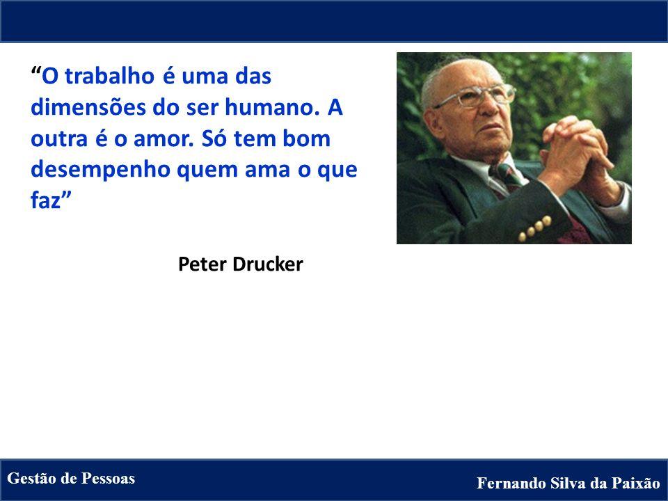 Fernando Silva da Paixão Gestão de Pessoas O trabalho é uma das dimensões do ser humano. A outra é o amor. Só tem bom desempenho quem ama o que faz Pe