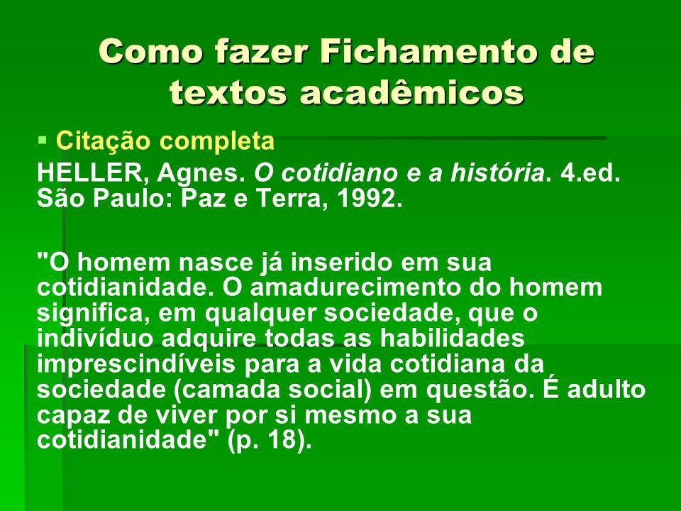 Como fazer Fichamento de textos acadêmicos Citação completa HELLER, Agnes. O cotidiano e a história. 4.ed. São Paulo: Paz e Terra, 1992.