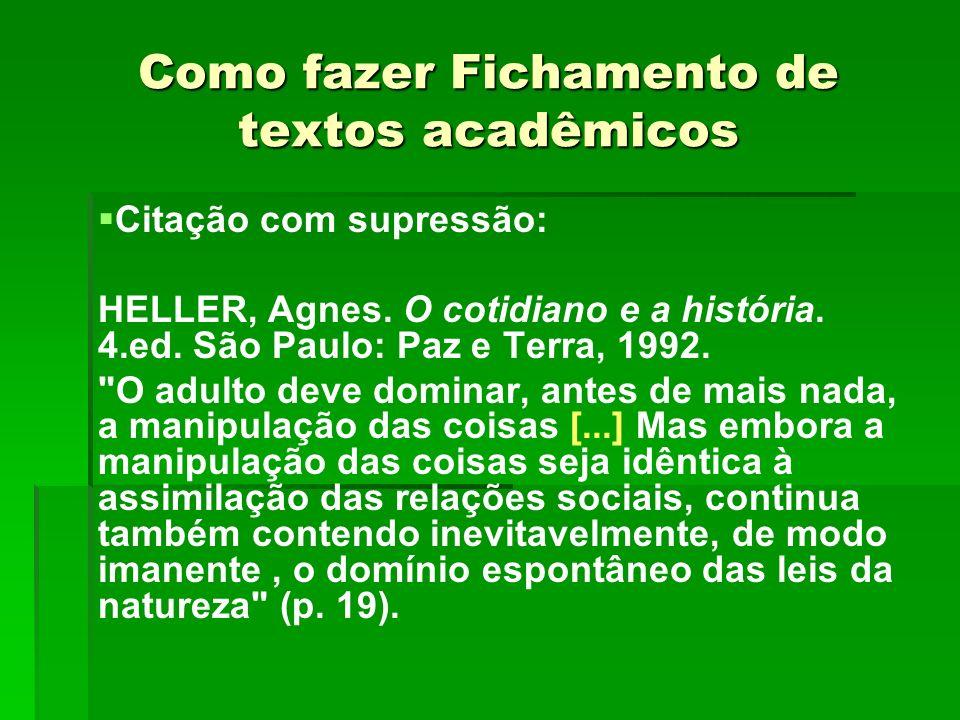 Como fazer Fichamento de textos acadêmicos Citação com supressão: HELLER, Agnes. O cotidiano e a história. 4.ed. São Paulo: Paz e Terra, 1992.