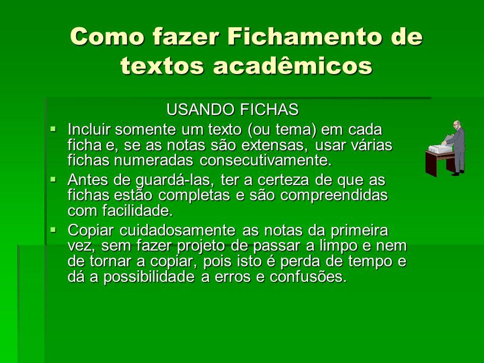 Como fazer Fichamento de textos acadêmicos USANDO FICHAS Incluir somente um texto (ou tema) em cada ficha e, se as notas são extensas, usar várias fic
