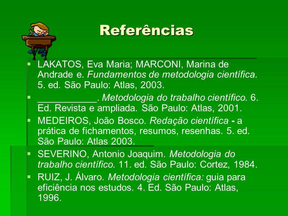 Referências LAKATOS, Eva Maria; MARCONI, Marina de Andrade e. Fundamentos de metodologia científica. 5. ed. São Paulo: Atlas, 2003. ___________. Metod