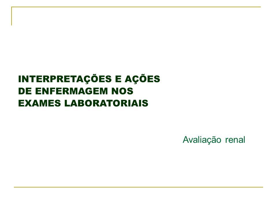 INTERPRETAÇÕES E AÇÕES DE ENFERMAGEM NOS EXAMES LABORATORIAIS Avaliação renal