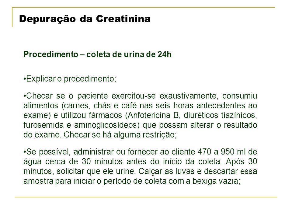 Depuração da Creatinina Procedimento – coleta de urina de 24h Explicar o procedimento; Checar se o paciente exercitou-se exaustivamente, consumiu alim