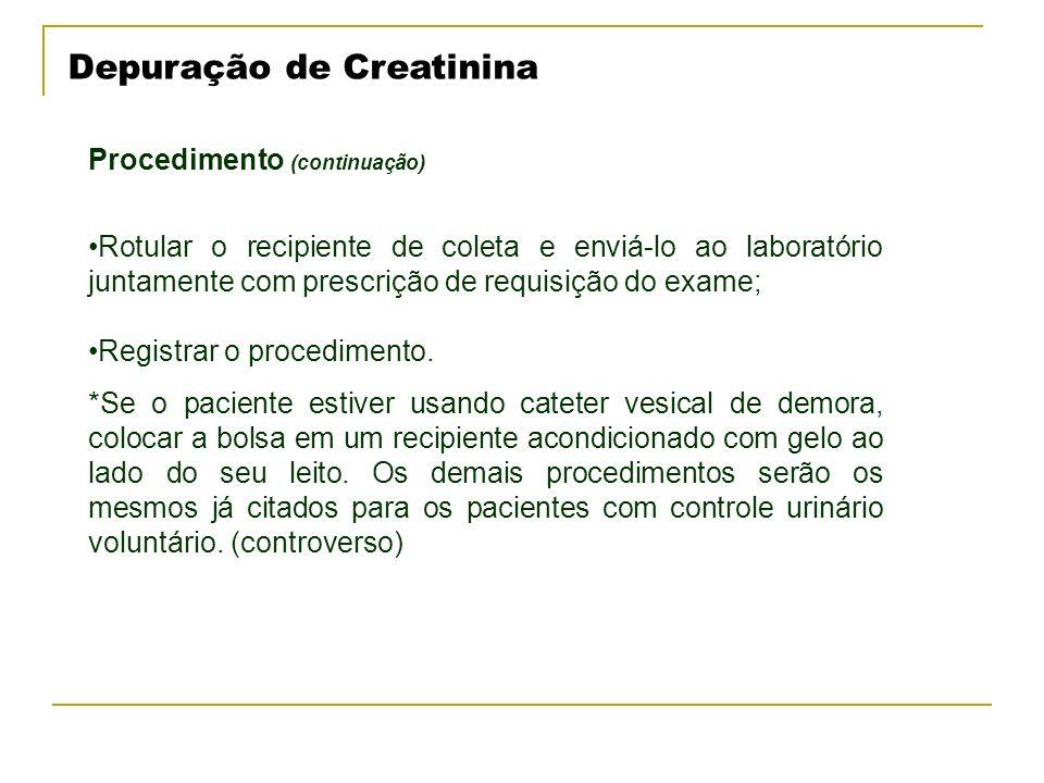 Depuração de Creatinina Procedimento (continuação) Rotular o recipiente de coleta e enviá-lo ao laboratório juntamente com prescrição de requisição do