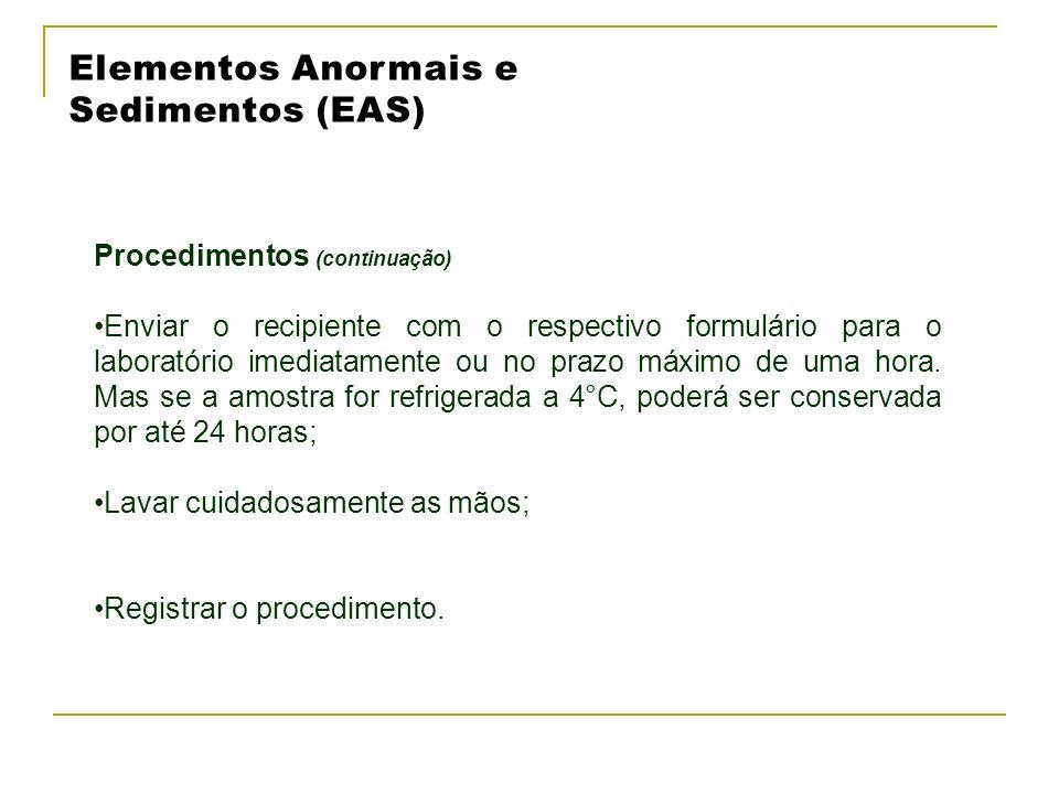 Elementos Anormais e Sedimentos (EAS) Procedimentos (continuação) Enviar o recipiente com o respectivo formulário para o laboratório imediatamente ou