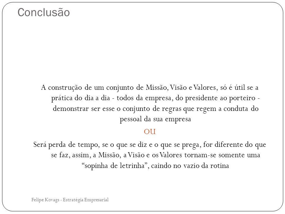 Conclusão Felipe Kovags - Estratégia Empresarial A construção de um conjunto de Missão, Visão e Valores, só é útil se a prática do dia a dia - todos d