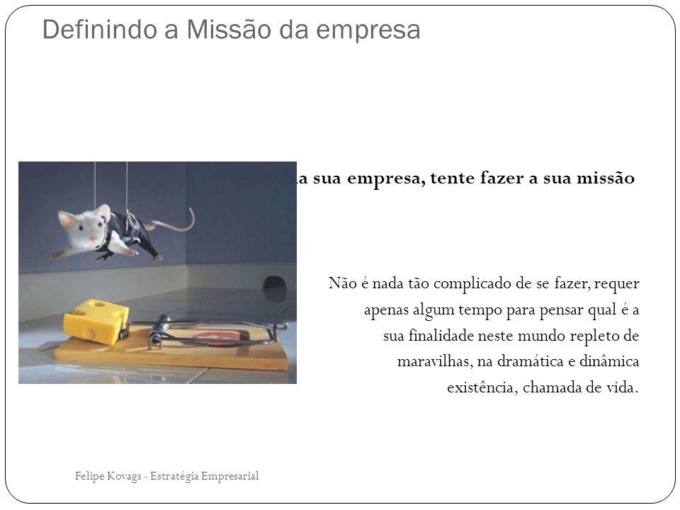 Conclusão Felipe Kovags - Estratégia Empresarial A construção de um conjunto de Missão, Visão e Valores, só é útil se a prática do dia a dia - todos da empresa, do presidente ao porteiro - demonstrar ser esse o conjunto de regras que regem a conduta do pessoal da sua empresa OU Será perda de tempo, se o que se diz e o que se prega, for diferente do que se faz, assim, a Missão, a Visão e os Valores tornam-se somente uma sopinha de letrinha, caindo no vazio da rotina