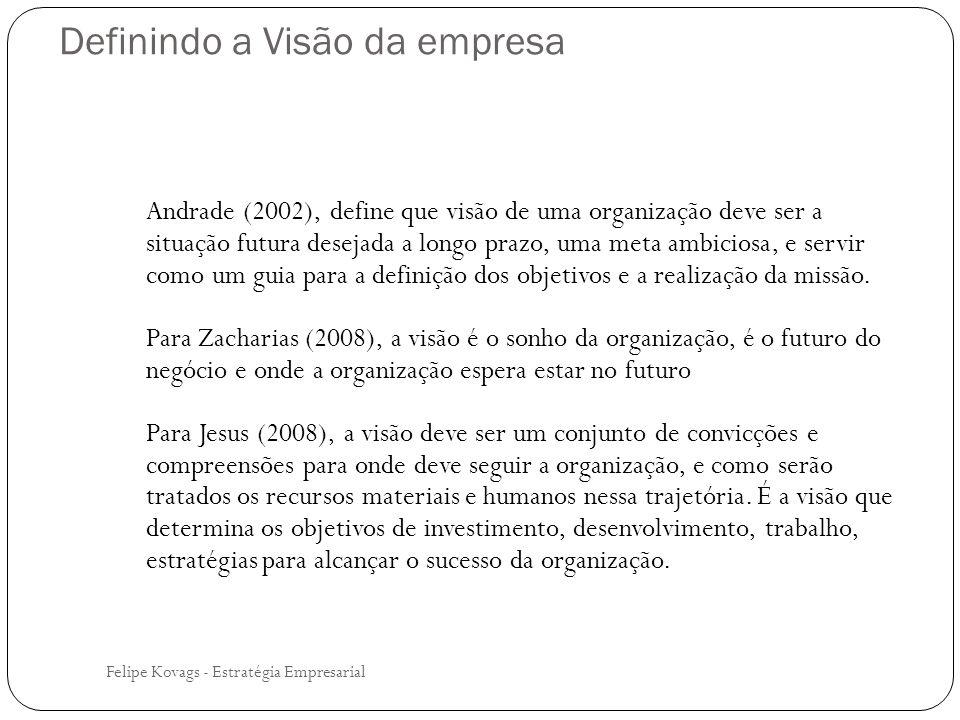Felipe Kovags - Estratégia Empresarial Andrade (2002), define que visão de uma organização deve ser a situação futura desejada a longo prazo, uma meta
