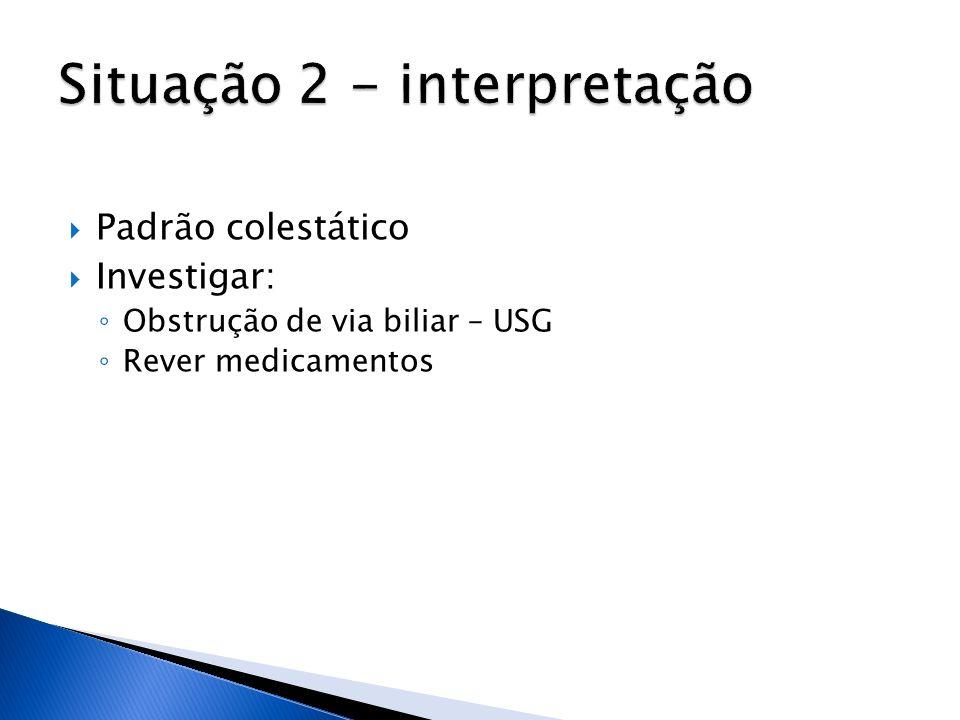 Padrão colestático Investigar: Obstrução de via biliar – USG Rever medicamentos