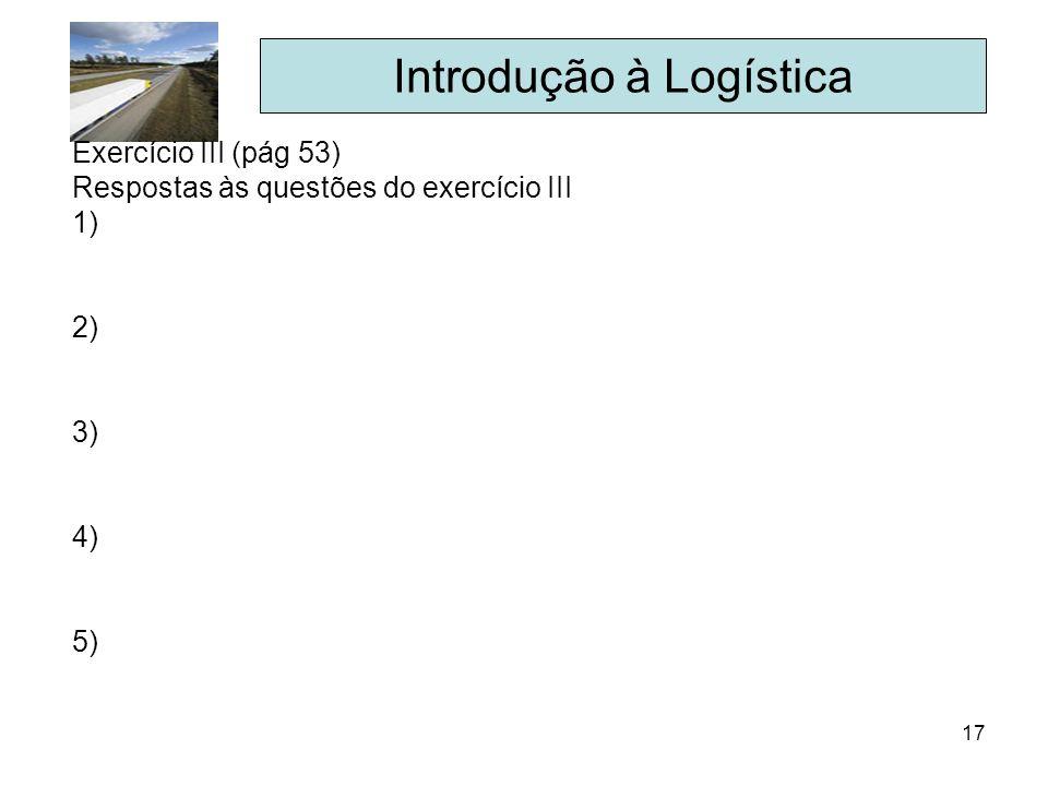 17 Introdução à Logística Exercício III (pág 53) Respostas às questões do exercício III 1) 2) 3) 4) 5)