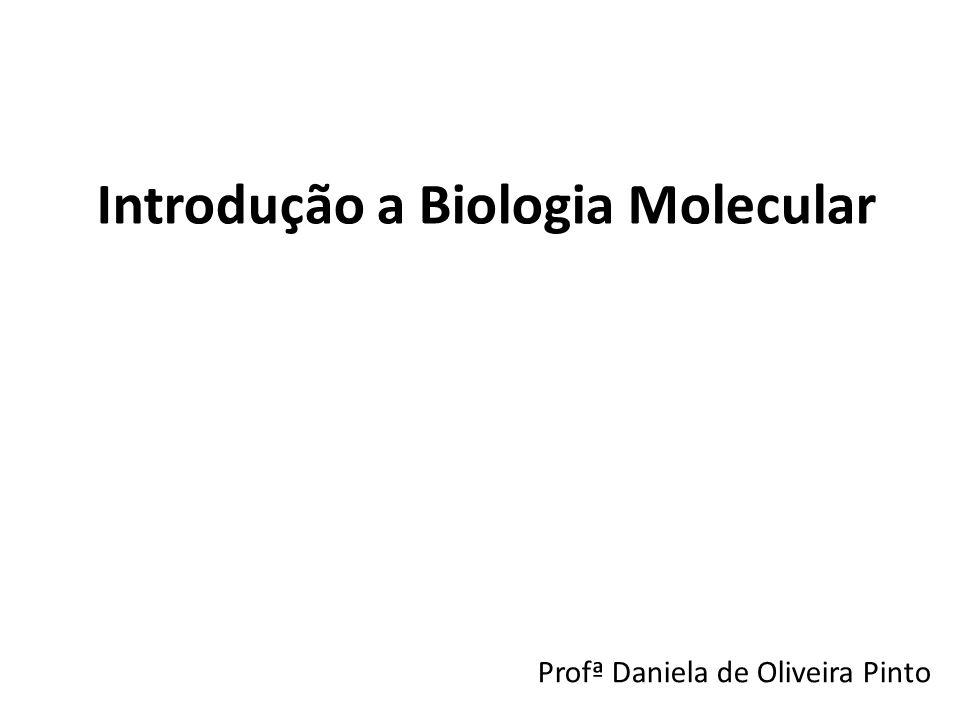 Introdução a Biologia Molecular Profª Daniela de Oliveira Pinto