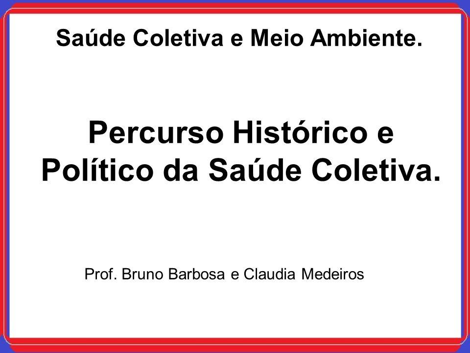 Saúde Coletiva e Meio Ambiente. Percurso Histórico e Político da Saúde Coletiva. Prof. Bruno Barbosa e Claudia Medeiros