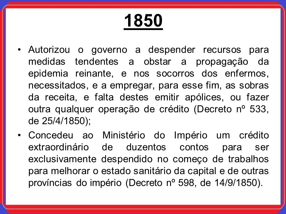 1850 Autorizou o governo a despender recursos para medidas tendentes a obstar a propagação da epidemia reinante, e nos socorros dos enfermos, necessit
