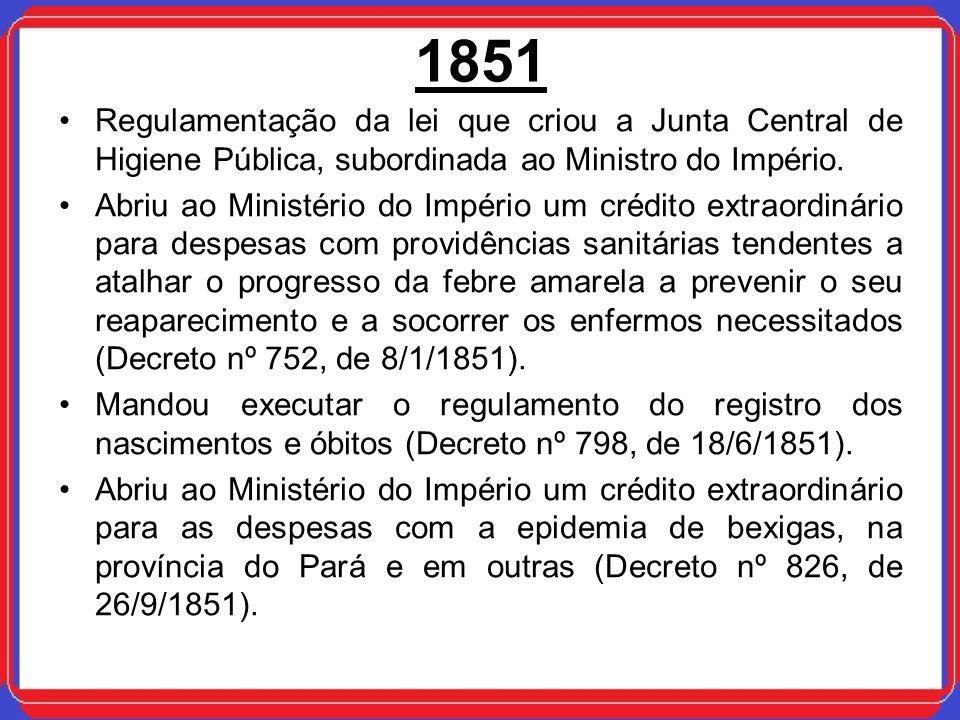 1851 Regulamentação da lei que criou a Junta Central de Higiene Pública, subordinada ao Ministro do Império. Abriu ao Ministério do Império um crédito
