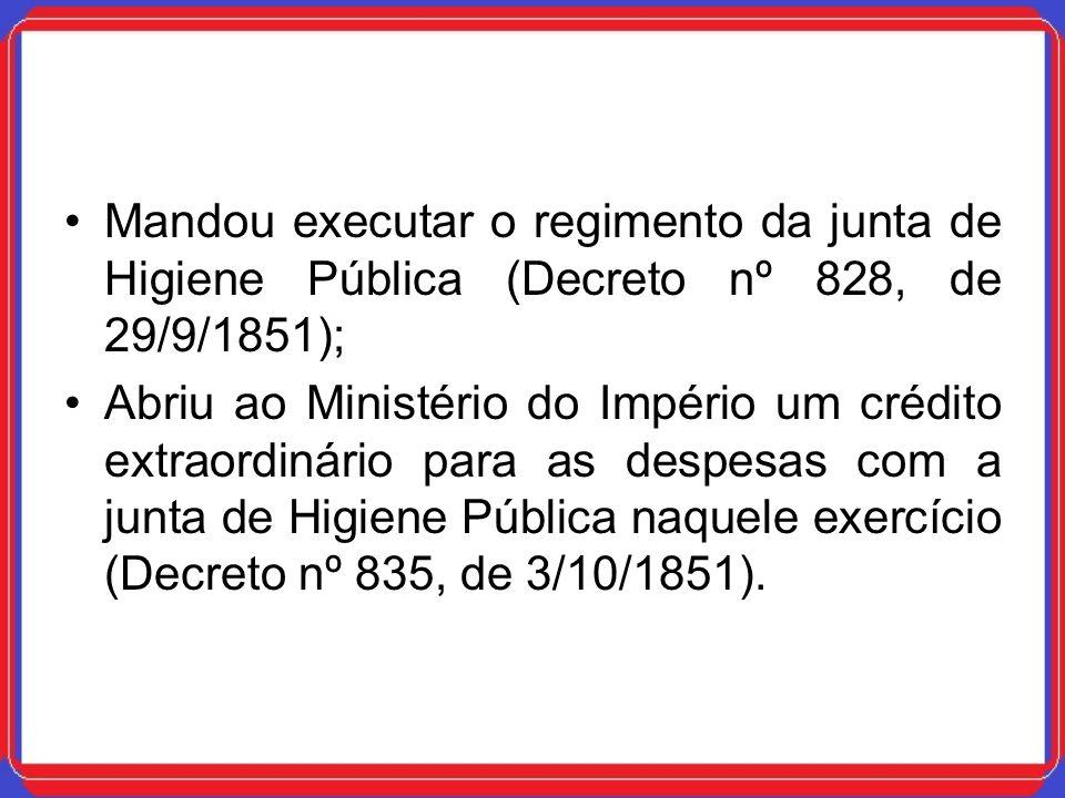 Mandou executar o regimento da junta de Higiene Pública (Decreto nº 828, de 29/9/1851); Abriu ao Ministério do Império um crédito extraordinário para