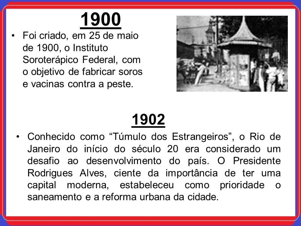 1900 Foi criado, em 25 de maio de 1900, o Instituto Soroterápico Federal, com o objetivo de fabricar soros e vacinas contra a peste. 1902 Conhecido co