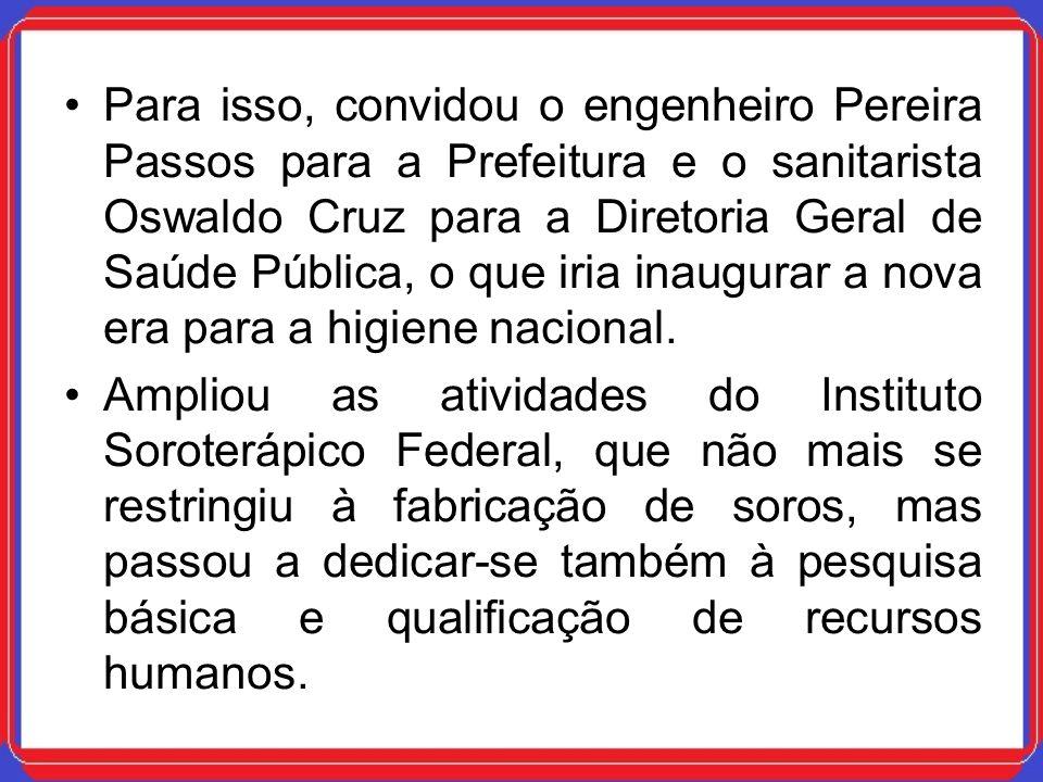 Para isso, convidou o engenheiro Pereira Passos para a Prefeitura e o sanitarista Oswaldo Cruz para a Diretoria Geral de Saúde Pública, o que iria ina