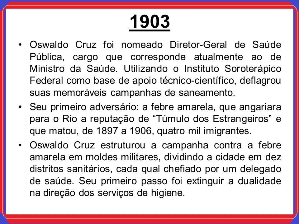 1903 Oswaldo Cruz foi nomeado Diretor-Geral de Saúde Pública, cargo que corresponde atualmente ao de Ministro da Saúde. Utilizando o Instituto Soroter