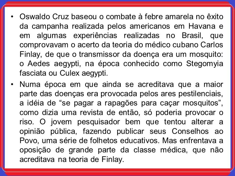Oswaldo Cruz baseou o combate à febre amarela no êxito da campanha realizada pelos americanos em Havana e em algumas experiências realizadas no Brasil