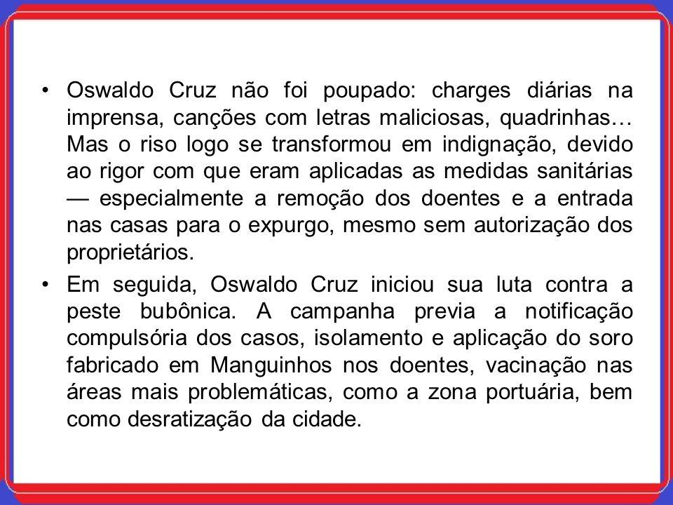 Oswaldo Cruz não foi poupado: charges diárias na imprensa, canções com letras maliciosas, quadrinhas… Mas o riso logo se transformou em indignação, de