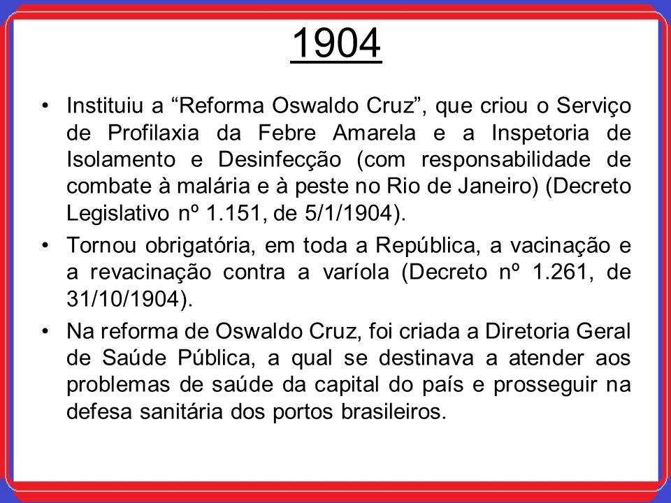 1904 Instituiu a Reforma Oswaldo Cruz, que criou o Serviço de Profilaxia da Febre Amarela e a Inspetoria de Isolamento e Desinfecção (com responsabili