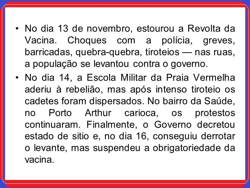 No dia 13 de novembro, estourou a Revolta da Vacina. Choques com a polícia, greves, barricadas, quebra-quebra, tiroteios nas ruas, a população se leva