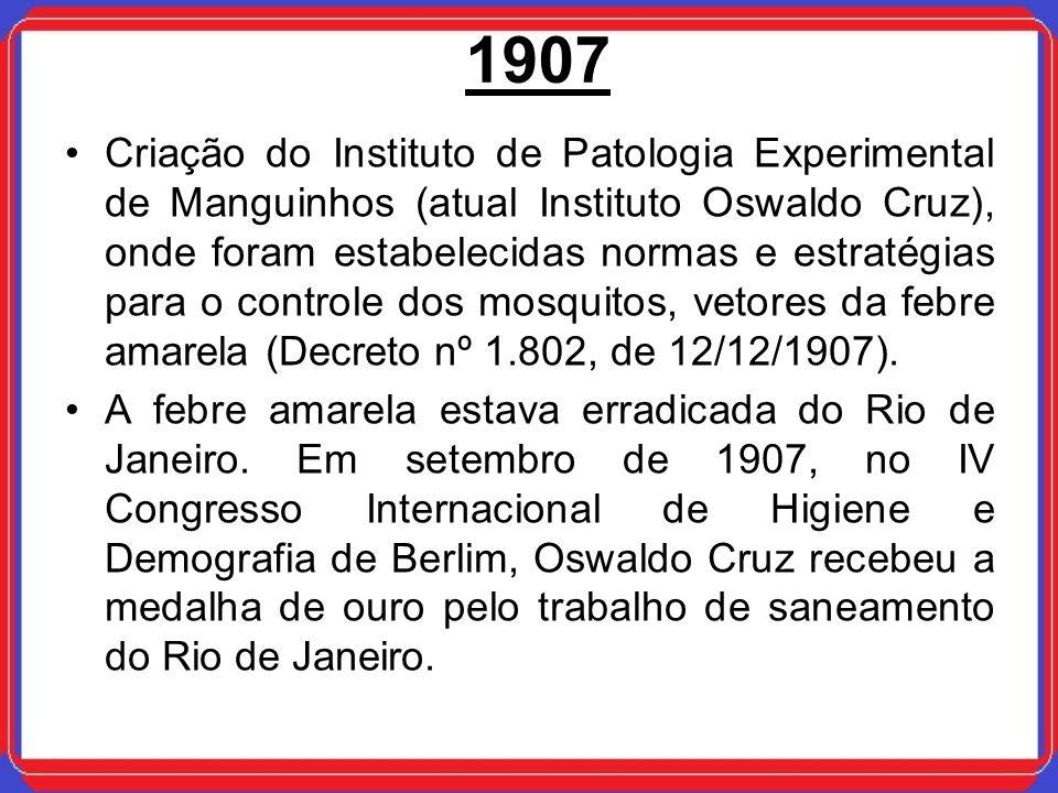 1907 Criação do Instituto de Patologia Experimental de Manguinhos (atual Instituto Oswaldo Cruz), onde foram estabelecidas normas e estratégias para o