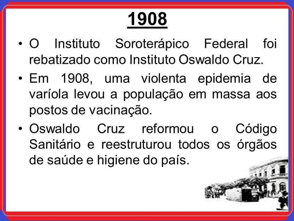 1908 O Instituto Soroterápico Federal foi rebatizado como Instituto Oswaldo Cruz. Em 1908, uma violenta epidemia de varíola levou a população em massa