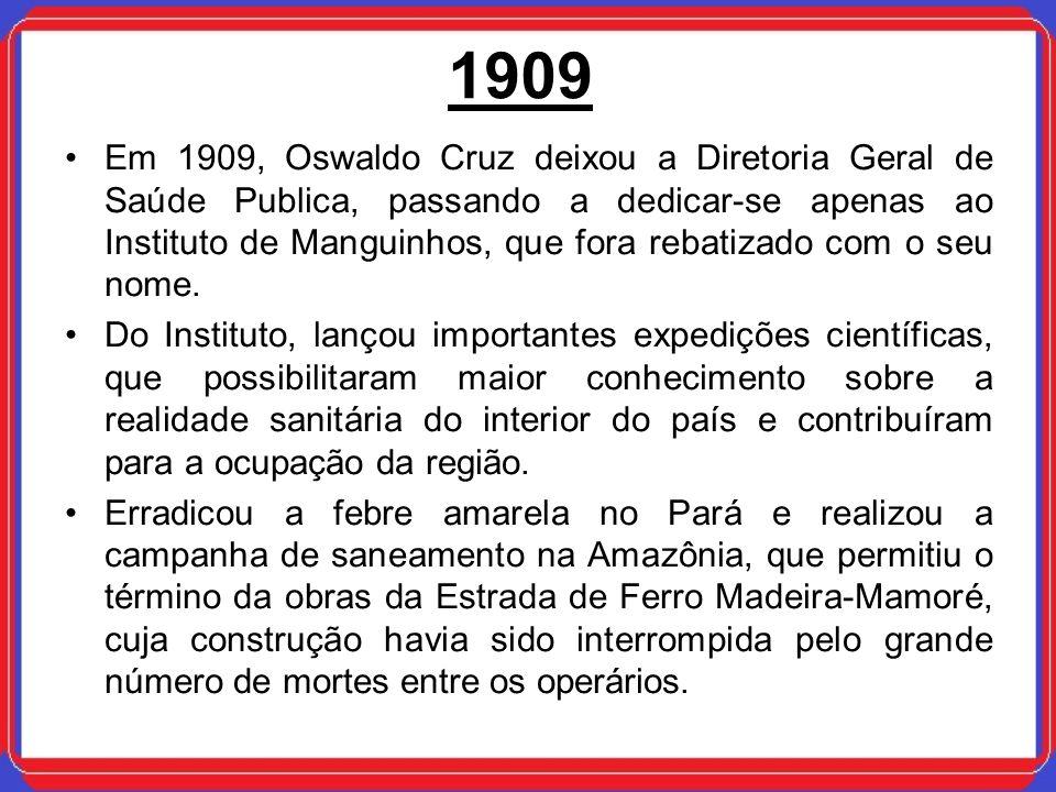 1909 Em 1909, Oswaldo Cruz deixou a Diretoria Geral de Saúde Publica, passando a dedicar-se apenas ao Instituto de Manguinhos, que fora rebatizado com