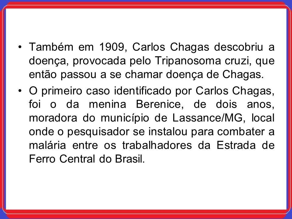 Também em 1909, Carlos Chagas descobriu a doença, provocada pelo Tripanosoma cruzi, que então passou a se chamar doença de Chagas. O primeiro caso ide