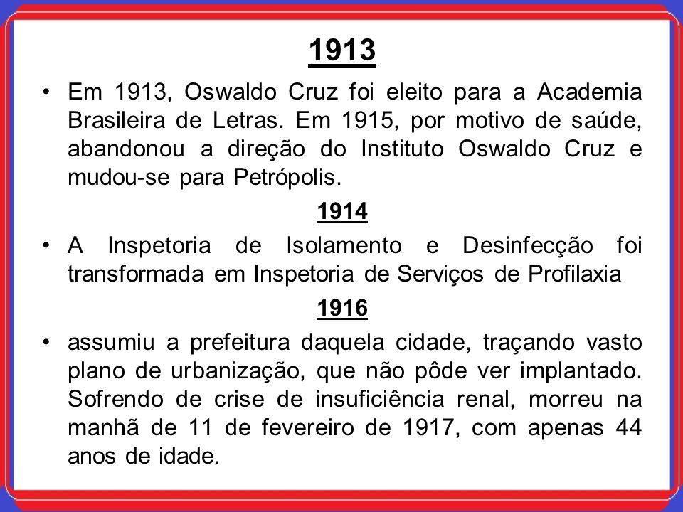 1913 Em 1913, Oswaldo Cruz foi eleito para a Academia Brasileira de Letras. Em 1915, por motivo de saúde, abandonou a direção do Instituto Oswaldo Cru