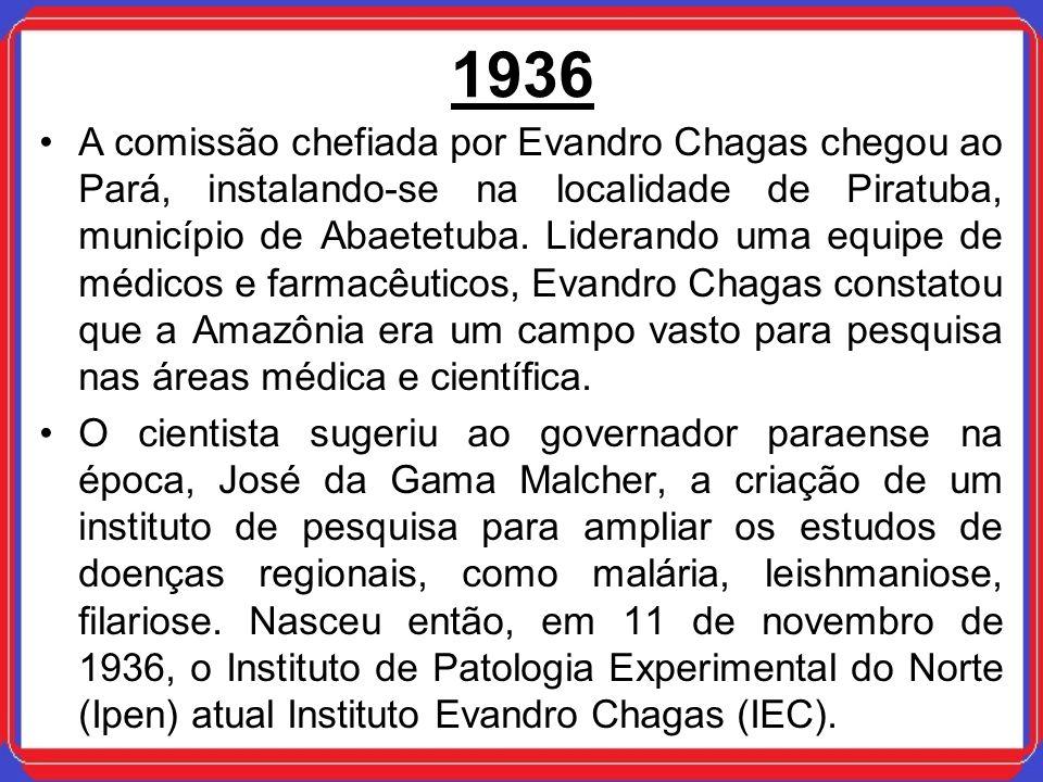 1936 A comissão chefiada por Evandro Chagas chegou ao Pará, instalando-se na localidade de Piratuba, município de Abaetetuba. Liderando uma equipe de