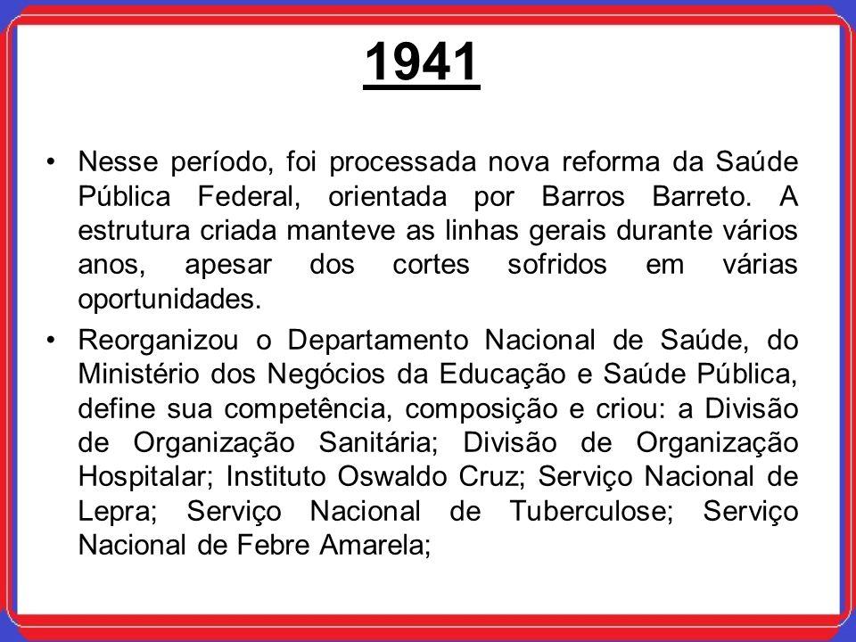 1941 Nesse período, foi processada nova reforma da Saúde Pública Federal, orientada por Barros Barreto. A estrutura criada manteve as linhas gerais du