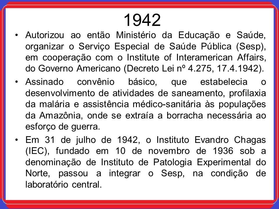 1942 Autorizou ao então Ministério da Educação e Saúde, organizar o Serviço Especial de Saúde Pública (Sesp), em cooperação com o Institute of Interam