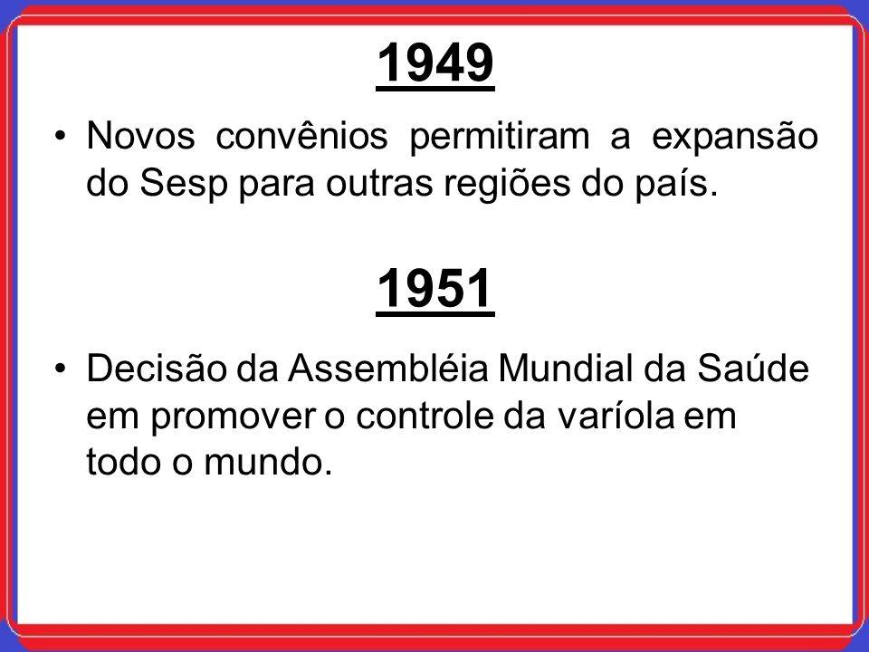 1949 Novos convênios permitiram a expansão do Sesp para outras regiões do país. 1951 Decisão da Assembléia Mundial da Saúde em promover o controle da