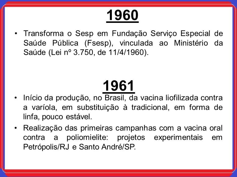 1960 Transforma o Sesp em Fundação Serviço Especial de Saúde Pública (Fsesp), vinculada ao Ministério da Saúde (Lei nº 3.750, de 11/4/1960). 1961 Iníc