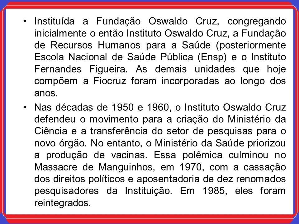 Instituída a Fundação Oswaldo Cruz, congregando inicialmente o então Instituto Oswaldo Cruz, a Fundação de Recursos Humanos para a Saúde (posteriormen