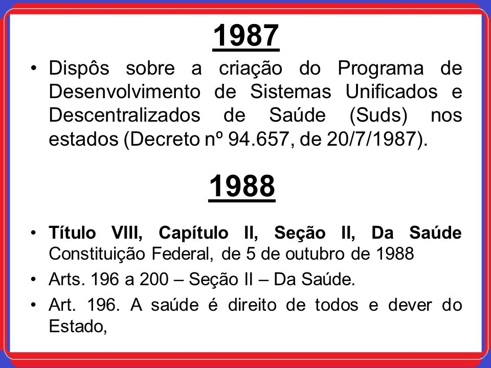 1987 Dispôs sobre a criação do Programa de Desenvolvimento de Sistemas Unificados e Descentralizados de Saúde (Suds) nos estados (Decreto nº 94.657, d
