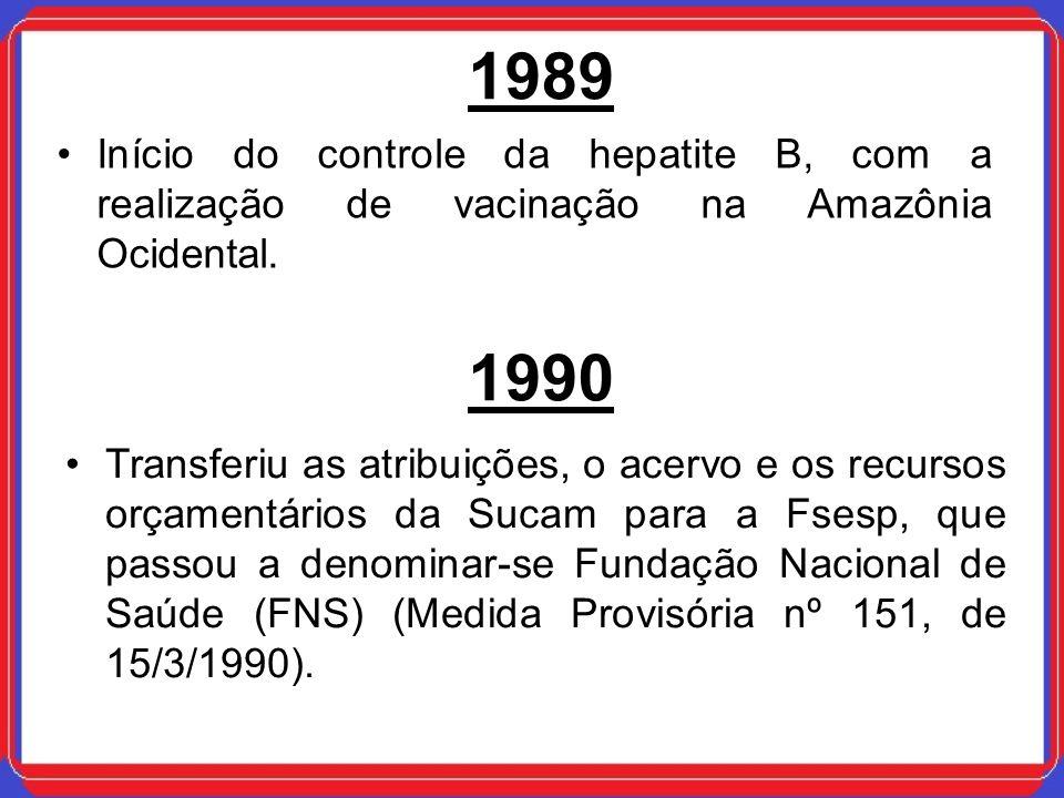 1989 Início do controle da hepatite B, com a realização de vacinação na Amazônia Ocidental. 1990 Transferiu as atribuições, o acervo e os recursos orç