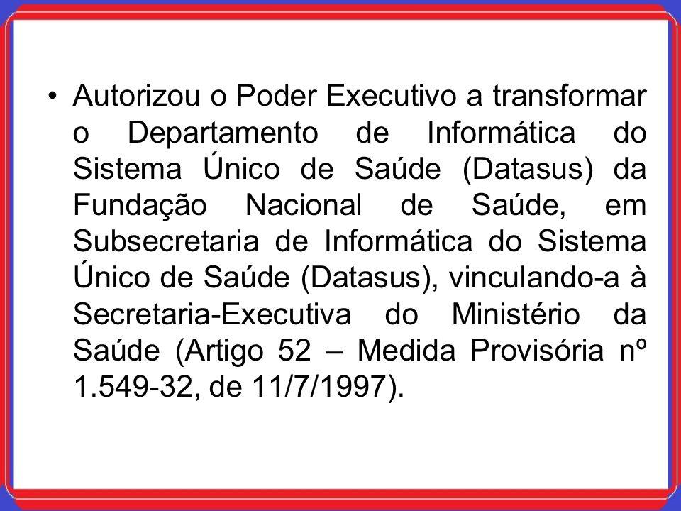 Autorizou o Poder Executivo a transformar o Departamento de Informática do Sistema Único de Saúde (Datasus) da Fundação Nacional de Saúde, em Subsecre