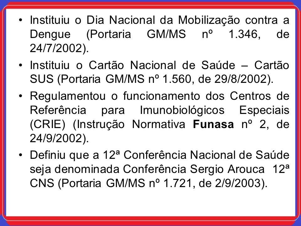 Instituiu o Dia Nacional da Mobilização contra a Dengue (Portaria GM/MS nº 1.346, de 24/7/2002). Instituiu o Cartão Nacional de Saúde – Cartão SUS (Po