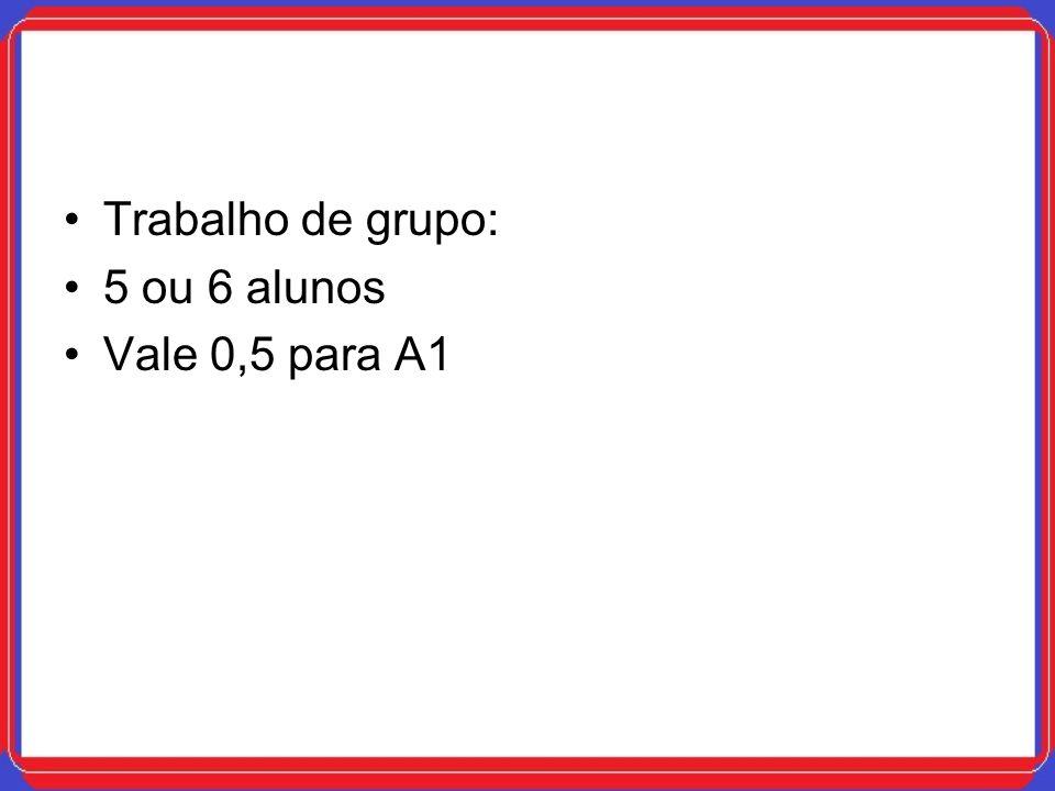 Trabalho de grupo: 5 ou 6 alunos Vale 0,5 para A1