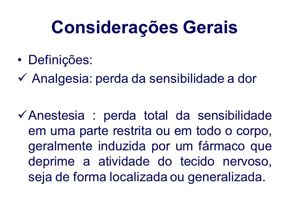 Considerações Gerais Definições: Analgesia: perda da sensibilidade a dor Anestesia : perda total da sensibilidade em uma parte restrita ou em todo o corpo, geralmente induzida por um fármaco que deprime a atividade do tecido nervoso, seja de forma localizada ou generalizada.