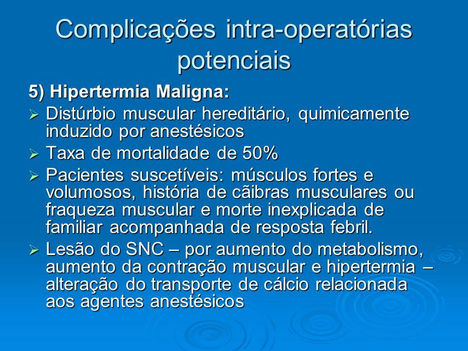 Complicações intra-operatórias potenciais 5) Hipertermia Maligna: Distúrbio muscular hereditário, quimicamente induzido por anestésicos Distúrbio musc